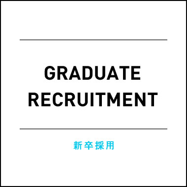 GRADUATE RECRUITMENT 新卒採用